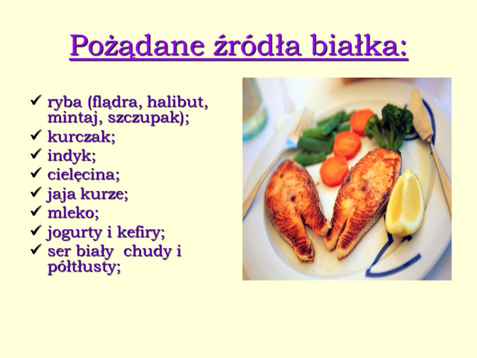 Pożądane źródła białka: ryba (flądra, halibut, mintaj, szczupak); kurczak; indyk; cielęcina; jaja kurze; mleko; jogurty i kefiry; ser biały chudy i pó