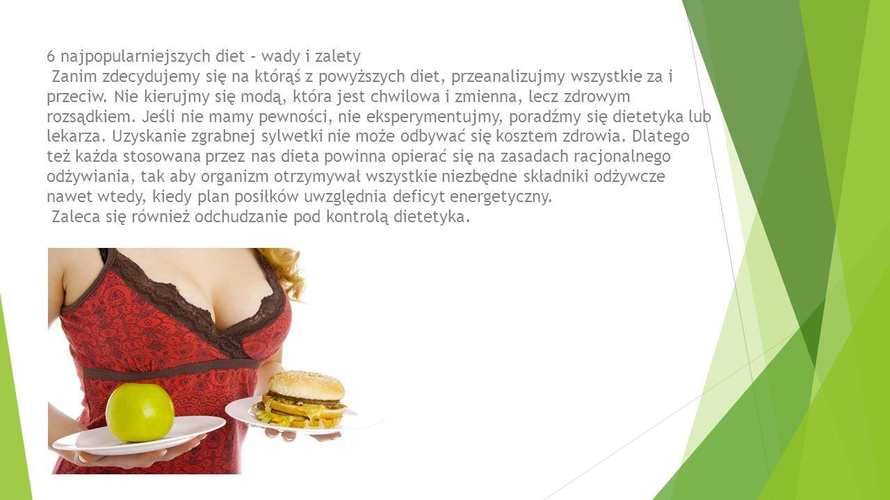 6 najpopularniejszych diet – wady i zalety Zanim zdecydujemy się na którąś z powyższych diet, przeanalizujmy wszystkie za i przeciw. Nie kierujmy się