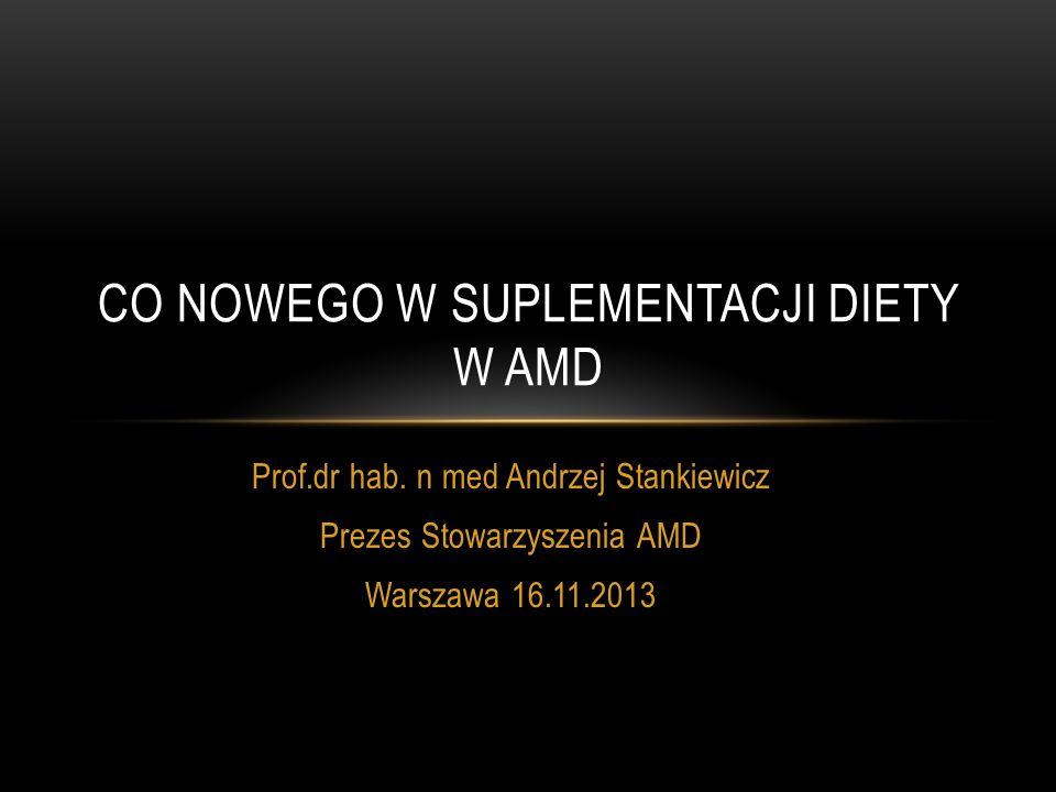 Prof.dr hab. n med Andrzej Stankiewicz Prezes Stowarzyszenia AMD Warszawa 16.11.2013 CO NOWEGO W SUPLEMENTACJI DIETY W AMD