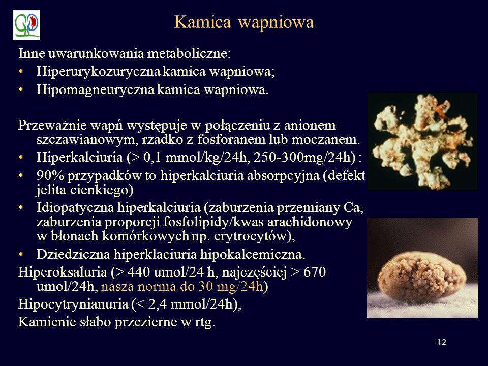 12 Kamica wapniowa Inne uwarunkowania metaboliczne: Hiperurykozuryczna kamica wapniowa; Hipomagneuryczna kamica wapniowa. Przeważnie wapń występuje w
