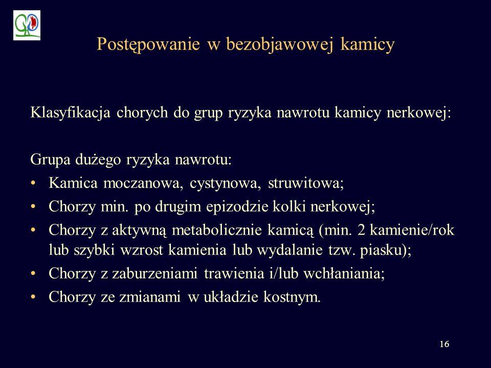 16 Postępowanie w bezobjawowej kamicy Klasyfikacja chorych do grup ryzyka nawrotu kamicy nerkowej: Grupa dużego ryzyka nawrotu: Kamica moczanowa, cyst
