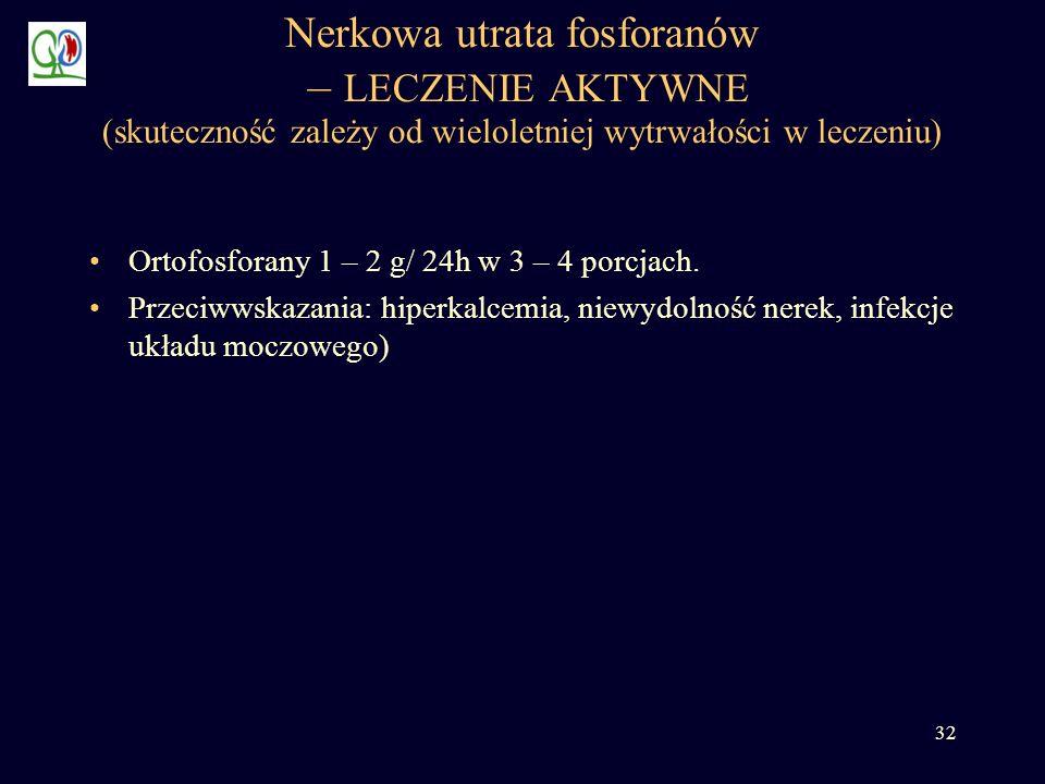 32 Nerkowa utrata fosforanów – LECZENIE AKTYWNE (skuteczność zależy od wieloletniej wytrwałości w leczeniu) Ortofosforany 1 – 2 g/ 24h w 3 – 4 porcjac