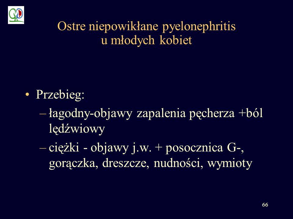 66 Ostre niepowikłane pyelonephritis u młodych kobiet Przebieg: –łagodny-objawy zapalenia pęcherza +ból lędźwiowy –ciężki - objawy j.w. + posocznica G