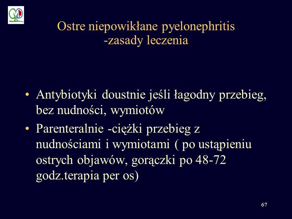 67 Ostre niepowikłane pyelonephritis -zasady leczenia Antybiotyki doustnie jeśli łagodny przebieg, bez nudności, wymiotów Parenteralnie -ciężki przebi