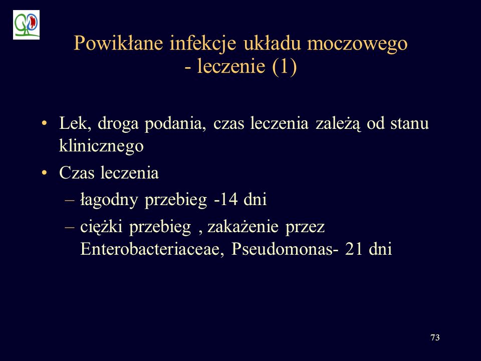 73 Powikłane infekcje układu moczowego - leczenie (1) Lek, droga podania, czas leczenia zależą od stanu klinicznego Czas leczenia –łagodny przebieg -1