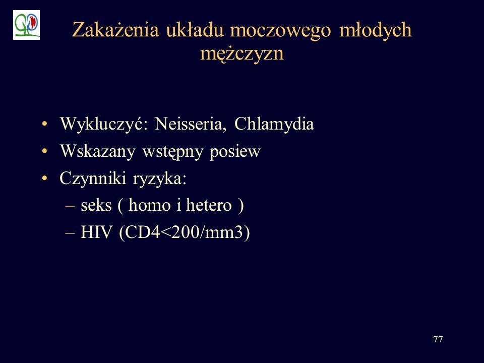 77 Zakażenia układu moczowego młodych mężczyzn Wykluczyć: Neisseria, Chlamydia Wskazany wstępny posiew Czynniki ryzyka: –seks ( homo i hetero ) –HIV (