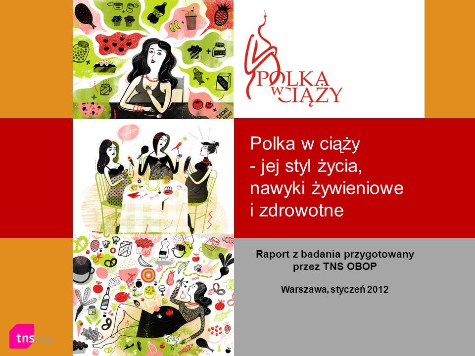 Polka w ciąży - jej styl życia, nawyki żywieniowe i zdrowotne Raport z badania przygotowany przez TNS OBOP Warszawa, styczeń 2012
