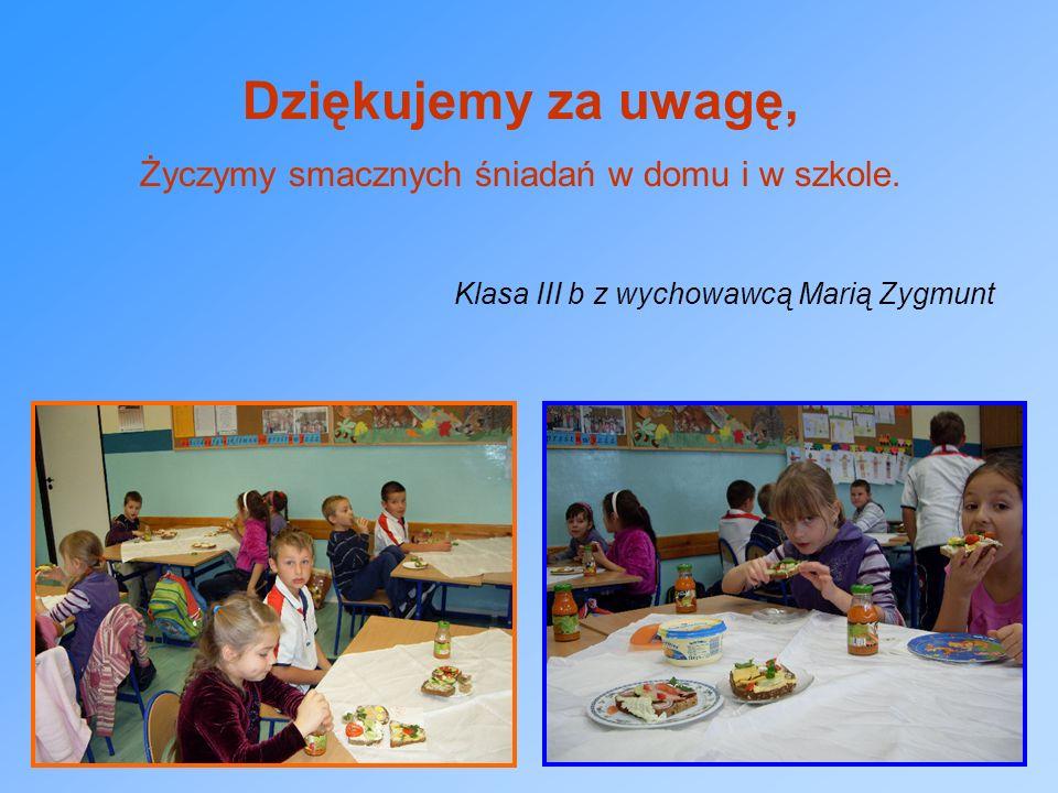 Dziękujemy za uwagę, Życzymy smacznych śniadań w domu i w szkole. Klasa III b z wychowawcą Marią Zygmunt