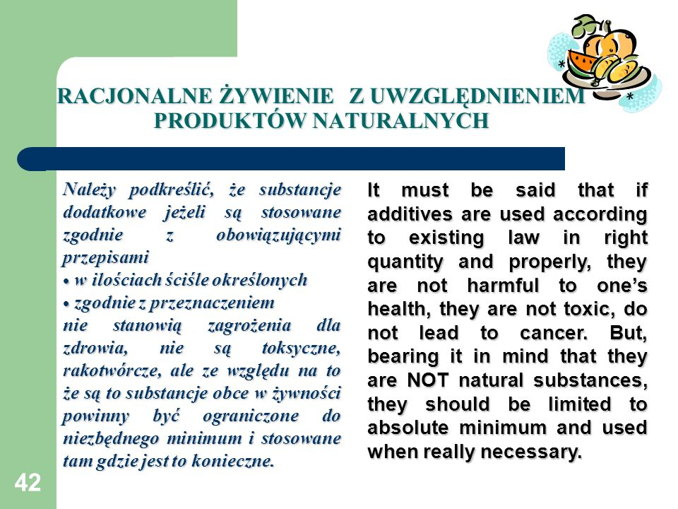 42 RACJONALNE ŻYWIENIE Z UWZGLĘDNIENIEM PRODUKTÓW NATURALNYCH Należy podkreślić, że substancje dodatkowe jeżeli są stosowane zgodnie z obowiązującymi