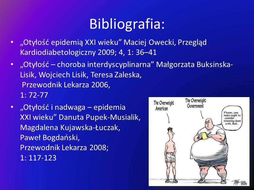 Bibliografia: Otyłość epidemią XXI wieku Maciej Owecki, Przegląd Kardiodiabetologiczny 2009; 4, 1: 36–41 Otyłość – choroba interdyscyplinarna Małgorza