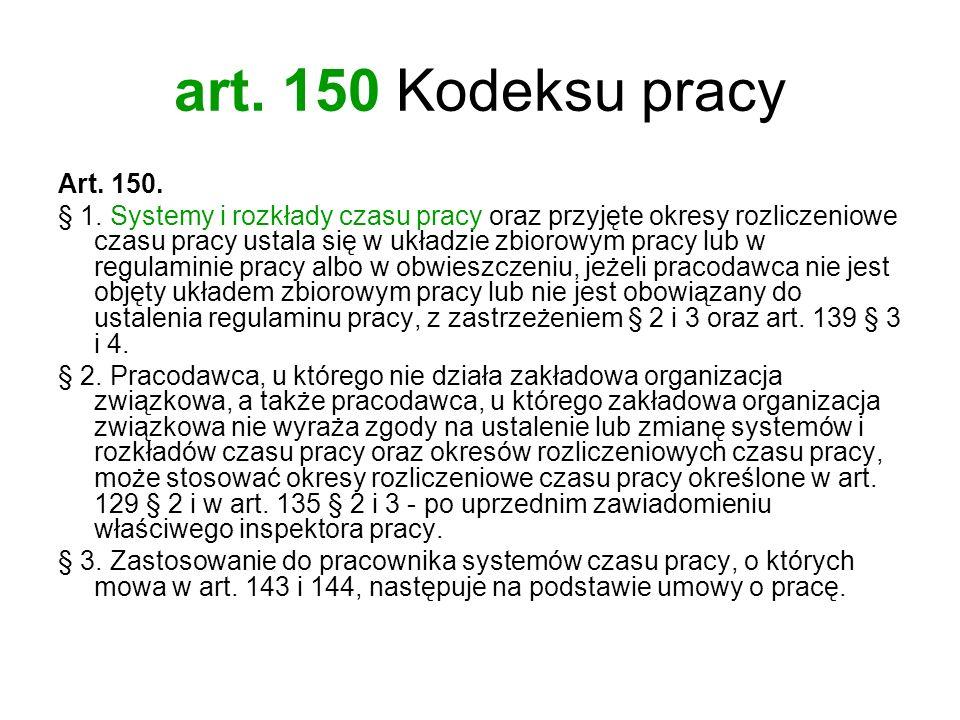 art. 150 Kodeksu pracy Art. 150. § 1. Systemy i rozkłady czasu pracy oraz przyjęte okresy rozliczeniowe czasu pracy ustala się w układzie zbiorowym pr