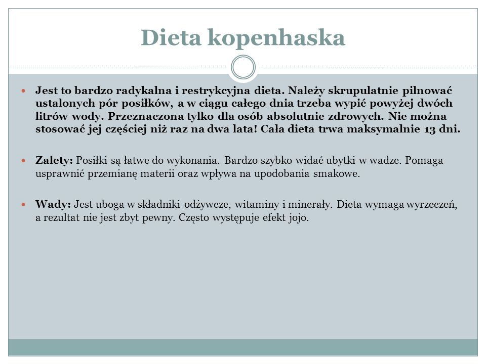 Dieta kopenhaska Jest to bardzo radykalna i restrykcyjna dieta. Należy skrupulatnie pilnować ustalonych pór posiłków, a w ciągu całego dnia trzeba wyp