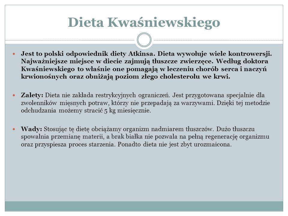 Dieta Kwaśniewskiego Jest to polski odpowiednik diety Atkinsa. Dieta wywołuje wiele kontrowersji. Najważniejsze miejsce w diecie zajmują tłuszcze zwie