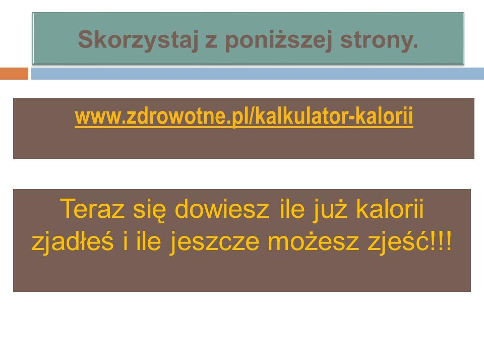 www.zdrowotne.pl/kalkulator-kalorii Teraz się dowiesz ile już kalorii zjadłeś i ile jeszcze możesz zjeść!!!