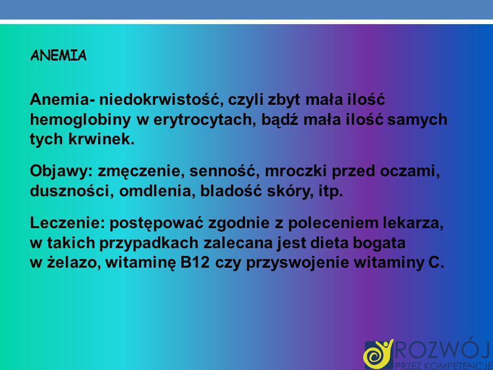 ANEMIA Anemia- niedokrwistość, czyli zbyt mała ilość hemoglobiny w erytrocytach, bądź mała ilość samych tych krwinek. Objawy: zmęczenie, senność, mroc