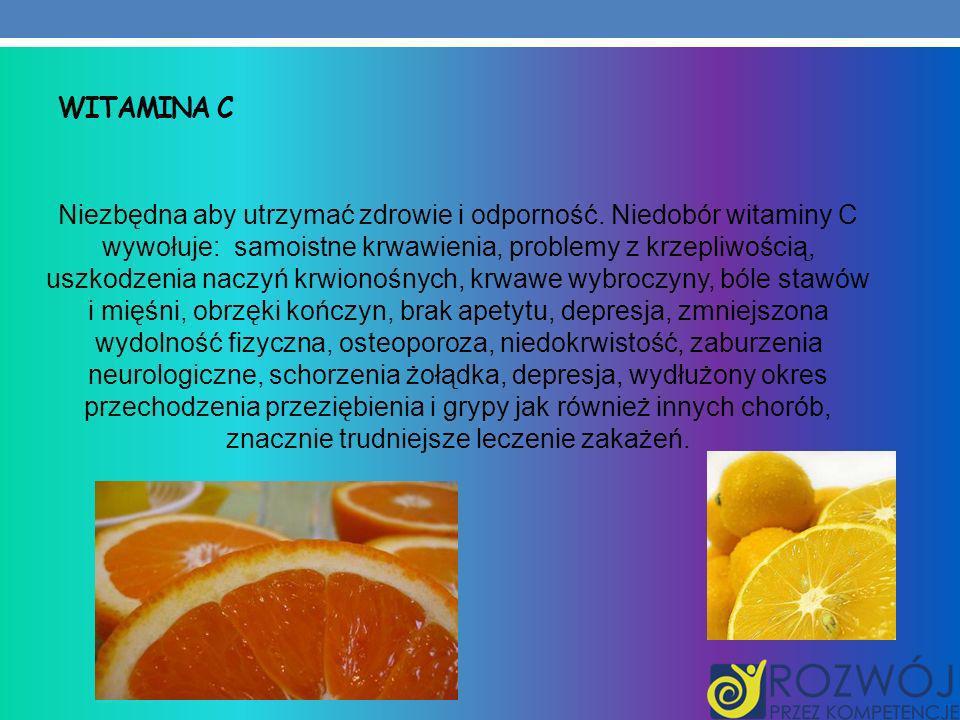 WITAMINA C Niezbędna aby utrzymać zdrowie i odporność. Niedobór witaminy C wywołuje: samoistne krwawienia, problemy z krzepliwością, uszkodzenia naczy