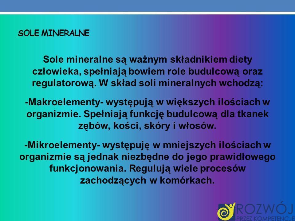 SOLE MINERALNE Sole mineralne są ważnym składnikiem diety człowieka, spełniają bowiem role budulcową oraz regulatorową. W skład soli mineralnych wchod