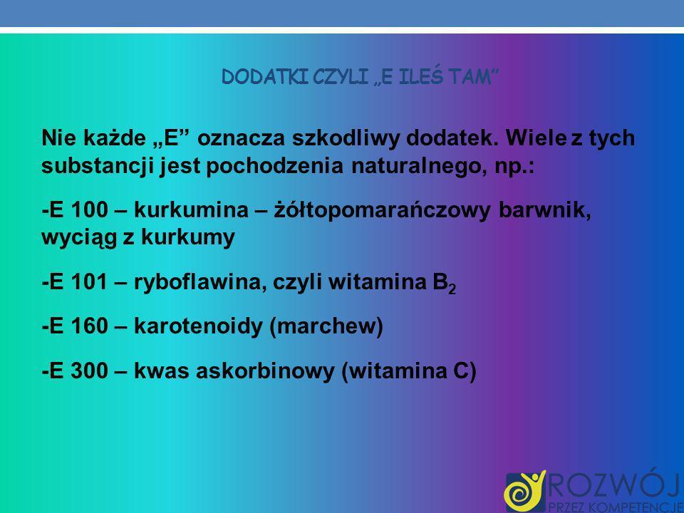 DODATKI CZYLI E ILEŚ TAM Nie każde E oznacza szkodliwy dodatek. Wiele z tych substancji jest pochodzenia naturalnego, np.: -E 100 – kurkumina – żółtop