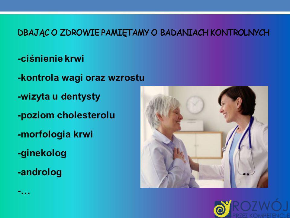 DBAJĄC O ZDROWIE PAMIĘTAMY O BADANIACH KONTROLNYCH -ciśnienie krwi -kontrola wagi oraz wzrostu -wizyta u dentysty -poziom cholesterolu -morfologia krw