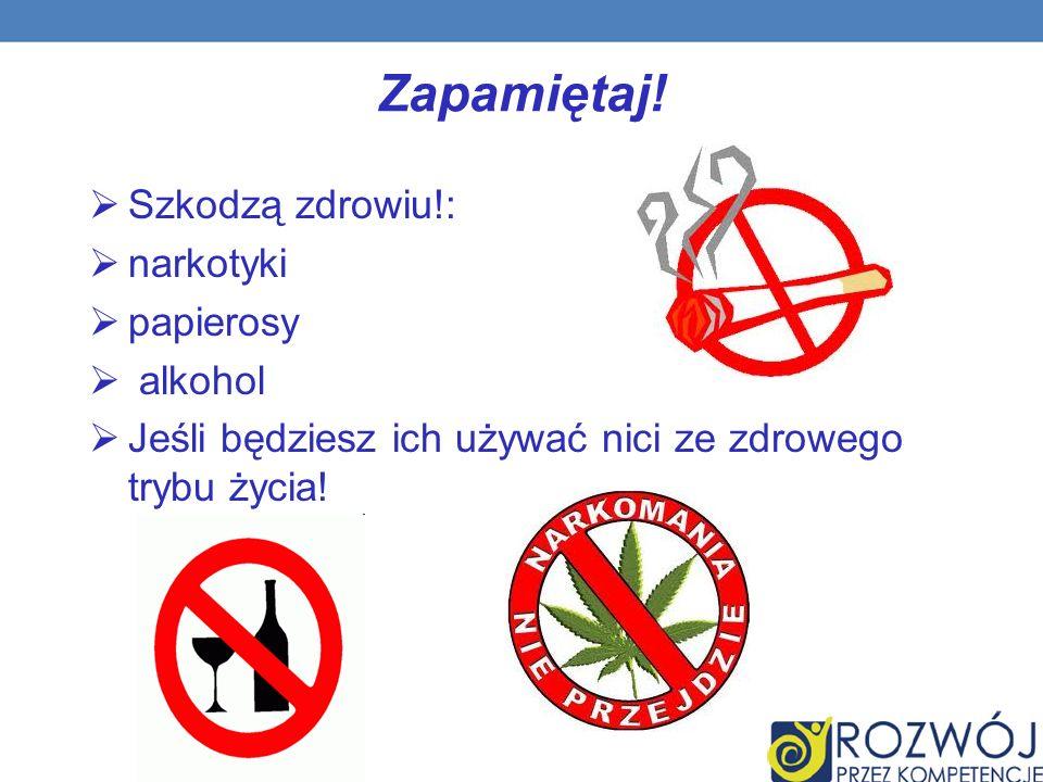 Szkodzą zdrowiu!: narkotyki papierosy alkohol Jeśli będziesz ich używać nici ze zdrowego trybu życia.