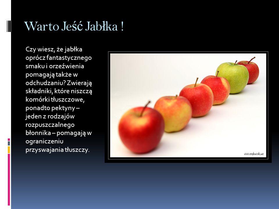 Warto Je ść Jab ł ka ! Czy wiesz, że jabłka oprócz fantastycznego smaku i orzeźwienia pomagają także w odchudzaniu? Zwierają składniki, które niszczą