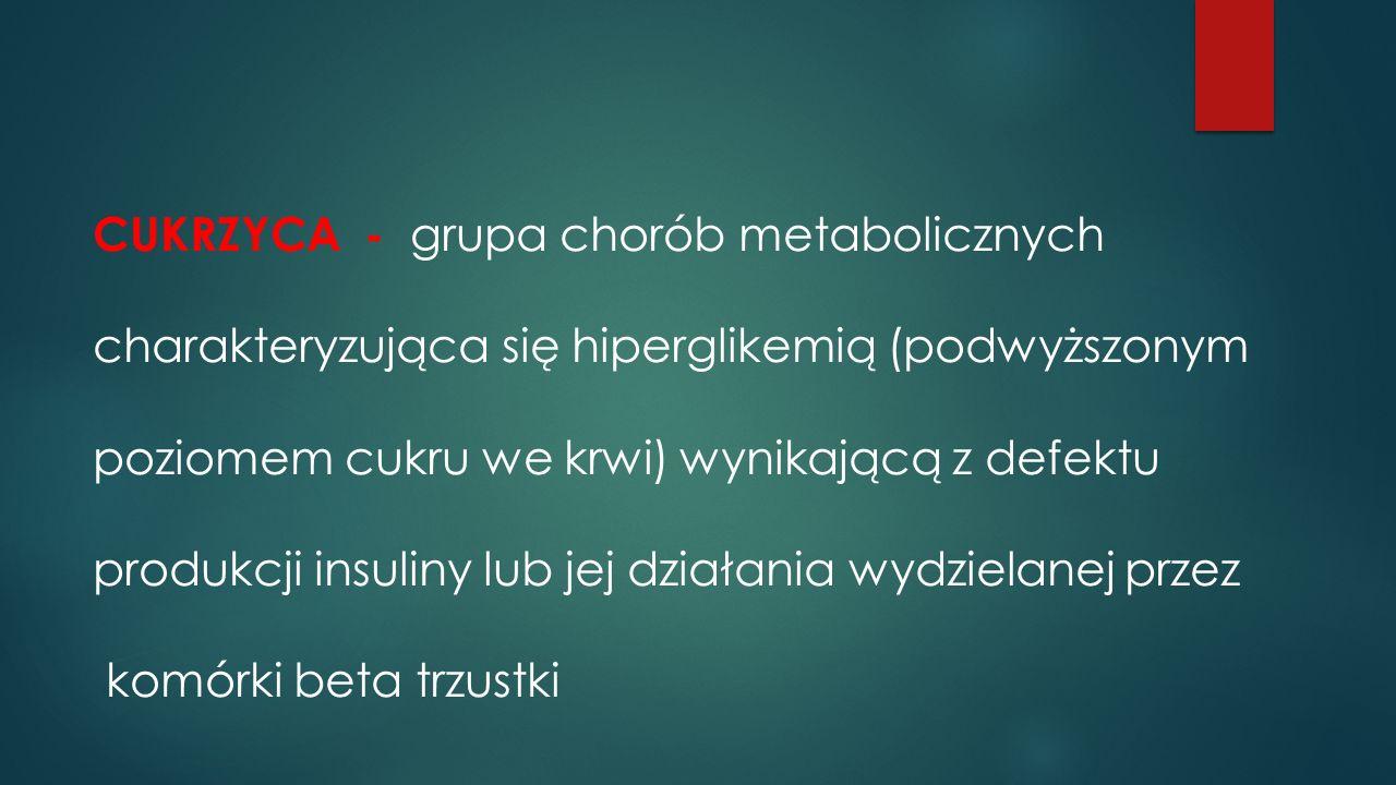 CUKRZYCA - grupa chorób metabolicznych charakteryzująca się hiperglikemią (podwyższonym poziomem cukru we krwi) wynikającą z defektu produkcji insuliny lub jej działania wydzielanej przez komórki beta trzustki