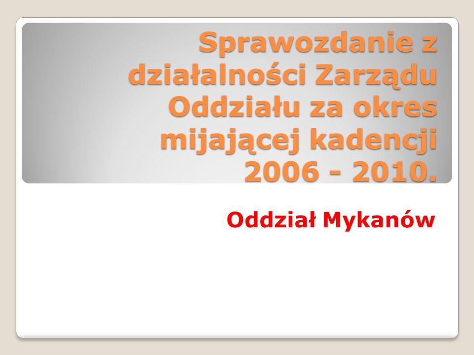 Sprawozdanie z działalności Zarządu Oddziału za okres mijającej kadencji 2006 - 2010. Oddział Mykanów