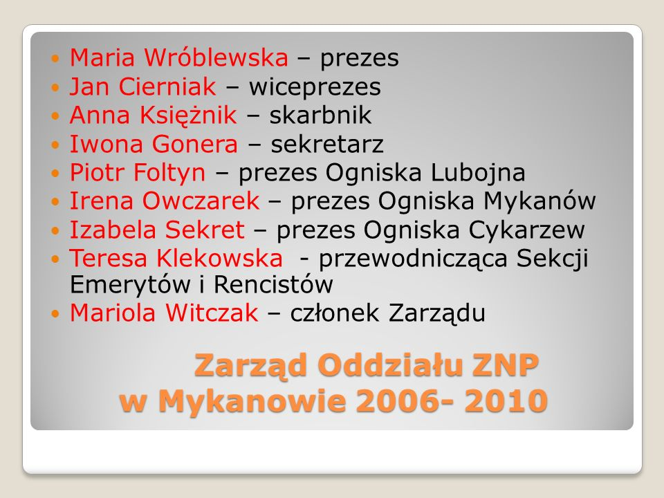 Zarząd Oddziału ZNP w Mykanowie 2006- 2010 Maria Wróblewska – prezes Jan Cierniak – wiceprezes Anna Księżnik – skarbnik Iwona Gonera – sekretarz Piotr