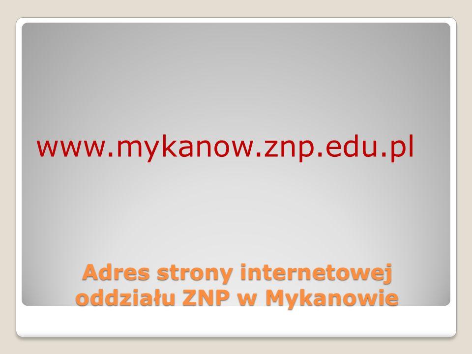 Adres strony internetowej oddziału ZNP w Mykanowie www.mykanow.znp.edu.pl