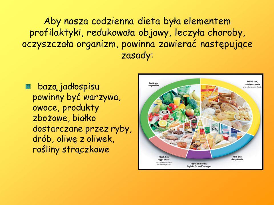 Aby nasza codzienna dieta była elementem profilaktyki, redukowała objawy, leczyła choroby, oczyszczała organizm, powinna zawierać następujące zasady: bazą jadłospisu powinny być warzywa, owoce, produkty zbożowe, białko dostarczane przez ryby, drób, oliwę z oliwek, rośliny strączkowe