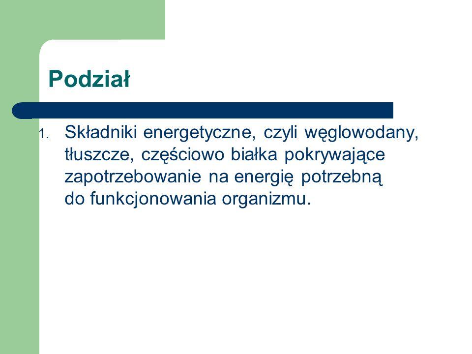 Podział 1. Składniki energetyczne, czyli węglowodany, tłuszcze, częściowo białka pokrywające zapotrzebowanie na energię potrzebną do funkcjonowania or