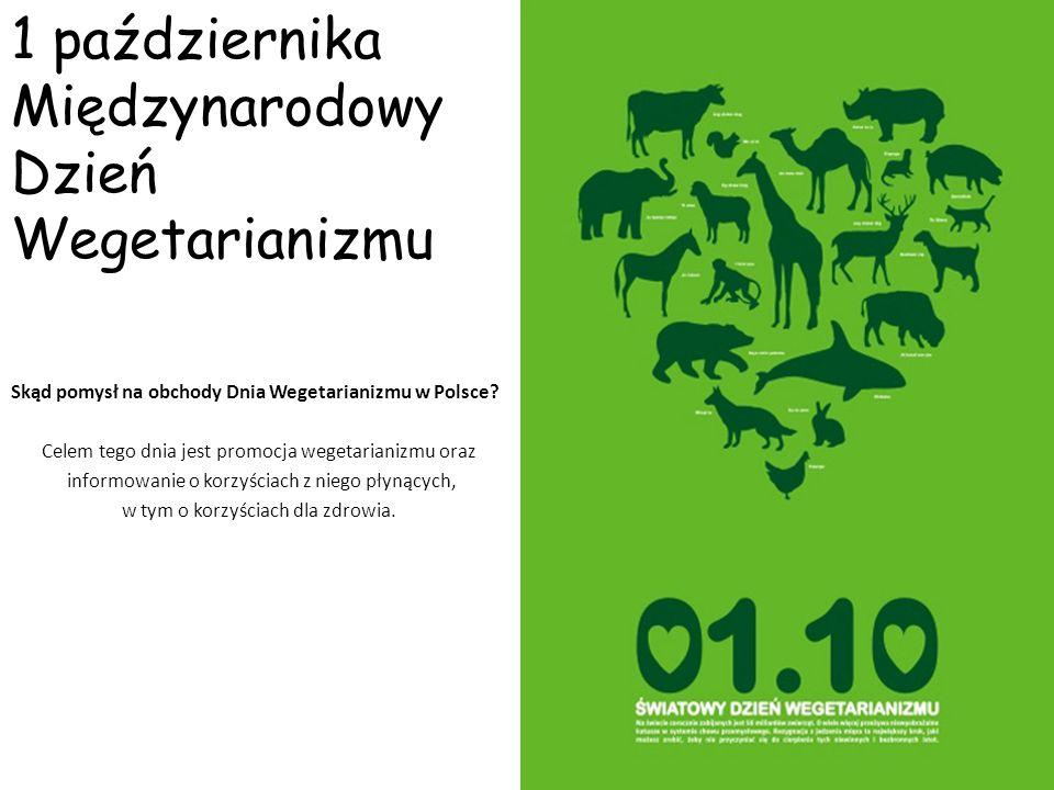 1 października Międzynarodowy Dzień Wegetarianizmu Skąd pomysł na obchody Dnia Wegetarianizmu w Polsce? Celem tego dnia jest promocja wegetarianizmu o