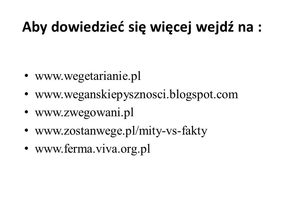Aby dowiedzieć się więcej wejdź na : www.wegetarianie.pl www.weganskiepysznosci.blogspot.com www.zwegowani.pl www.zostanwege.pl/mity-vs-fakty www.ferm