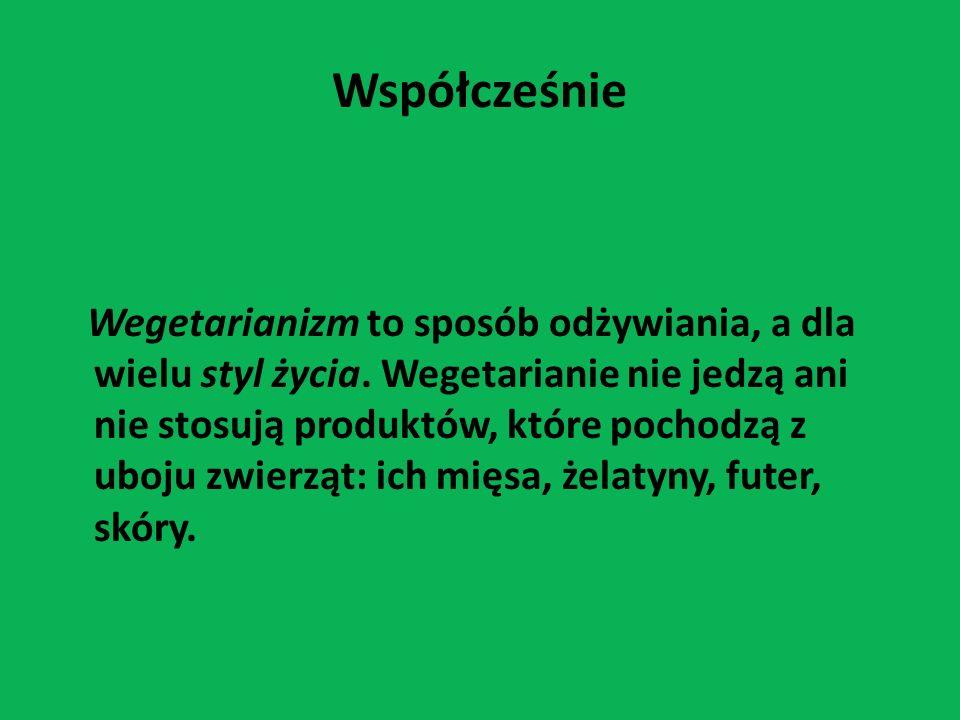 Współcześnie Wegetarianizm to sposób odżywiania, a dla wielu styl życia. Wegetarianie nie jedzą ani nie stosują produktów, które pochodzą z uboju zwie