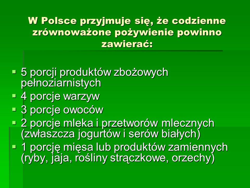 W Polsce przyjmuje się, że codzienne zrównoważone pożywienie powinno zawierać: 5 porcji produktów zbożowych pełnoziarnistych 5 porcji produktów zbożow