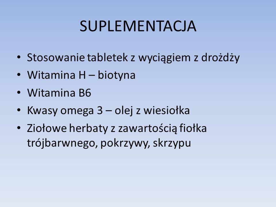 SUPLEMENTACJA Stosowanie tabletek z wyciągiem z drożdży Witamina H – biotyna Witamina B6 Kwasy omega 3 – olej z wiesiołka Ziołowe herbaty z zawartości