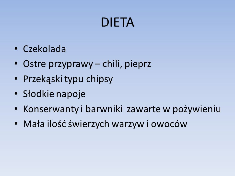 DIETA Czekolada Ostre przyprawy – chili, pieprz Przekąski typu chipsy Słodkie napoje Konserwanty i barwniki zawarte w pożywieniu Mała ilość świerzych