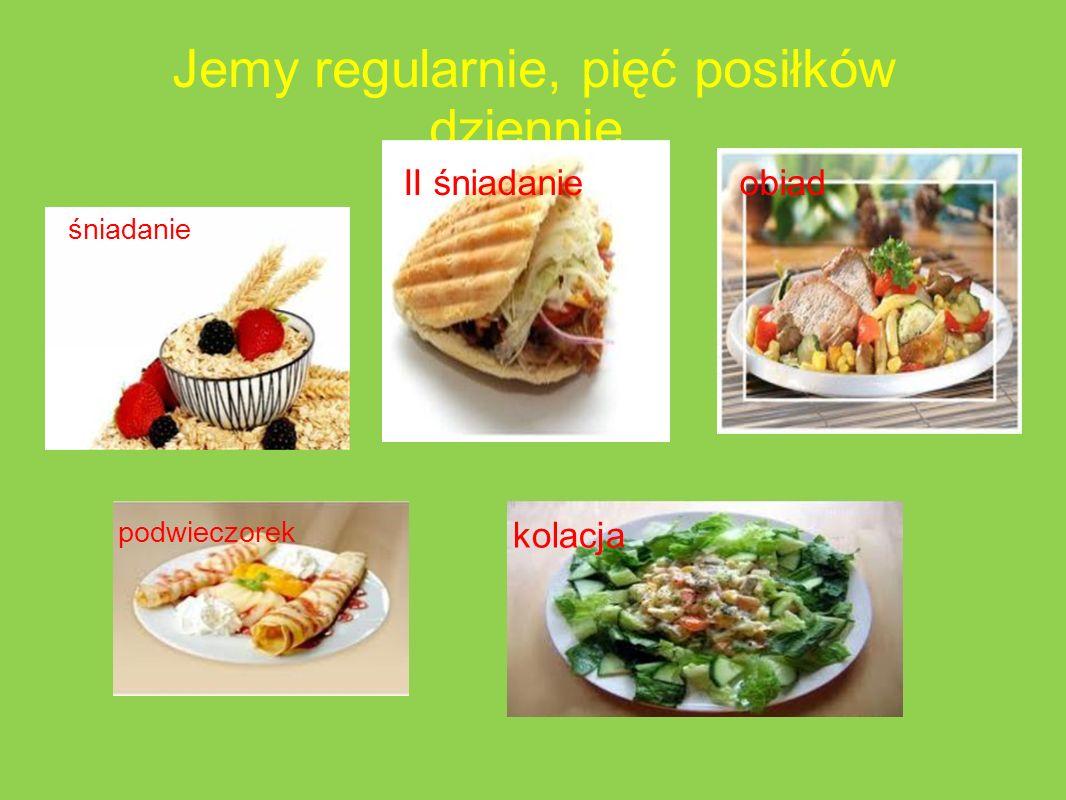 Jemy regularnie, pięć posiłków dziennie. śniadanie II śniadanieobiad podwieczorek kolacja