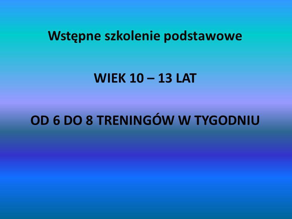 Wstępne szkolenie podstawowe WIEK 10 – 13 LAT OD 6 DO 8 TRENINGÓW W TYGODNIU