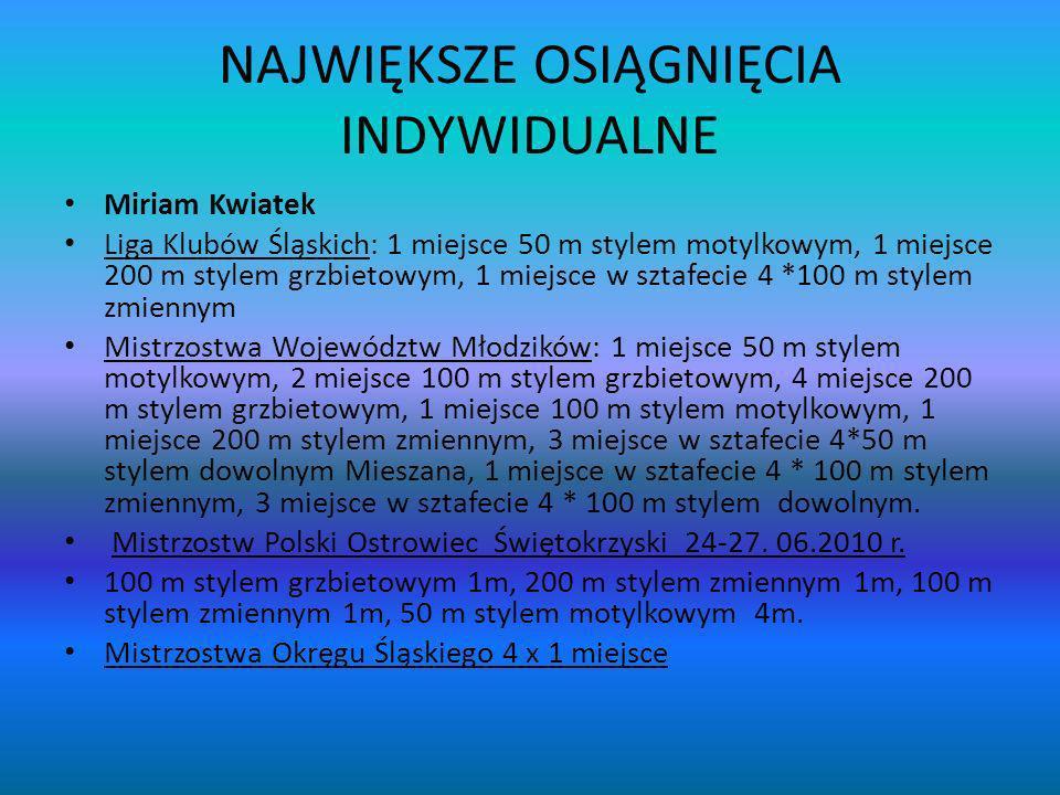 NAJWIĘKSZE OSIĄGNIĘCIA INDYWIDUALNE Miriam Kwiatek Liga Klubów Śląskich: 1 miejsce 50 m stylem motylkowym, 1 miejsce 200 m stylem grzbietowym, 1 miejs