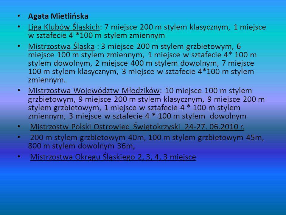 Agata Mietlińska Liga Klubów Śląskich: 7 miejsce 200 m stylem klasycznym, 1 miejsce w sztafecie 4 *100 m stylem zmiennym Mistrzostwa Śląska : 3 miejsce 200 m stylem grzbietowym, 6 miejsce 100 m stylem zmiennym, 1 miejsce w sztafecie 4* 100 m stylem dowolnym, 2 miejsce 400 m stylem dowolnym, 7 miejsce 100 m stylem klasycznym, 3 miejsce w sztafecie 4*100 m stylem zmiennym.
