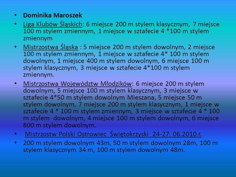 Dominika Maroszek Liga Klubów Śląskich: 6 miejsce 200 m stylem klasycznym, 7 miejsce 100 m stylem zmiennym, 1 miejsce w sztafecie 4 *100 m stylem zmiennym Mistrzostwa Śląska : 5 miejsce 200 m stylem dowolnym, 2 miejsce 100 m stylem zmiennym, 1 miejsce w sztafecie 4* 100 m stylem dowolnym, 1 miejsce 400 m stylem dowolnym, 6 miejsce 100 m stylem klasycznym, 3 miejsce w sztafecie 4*100 m stylem zmiennym.