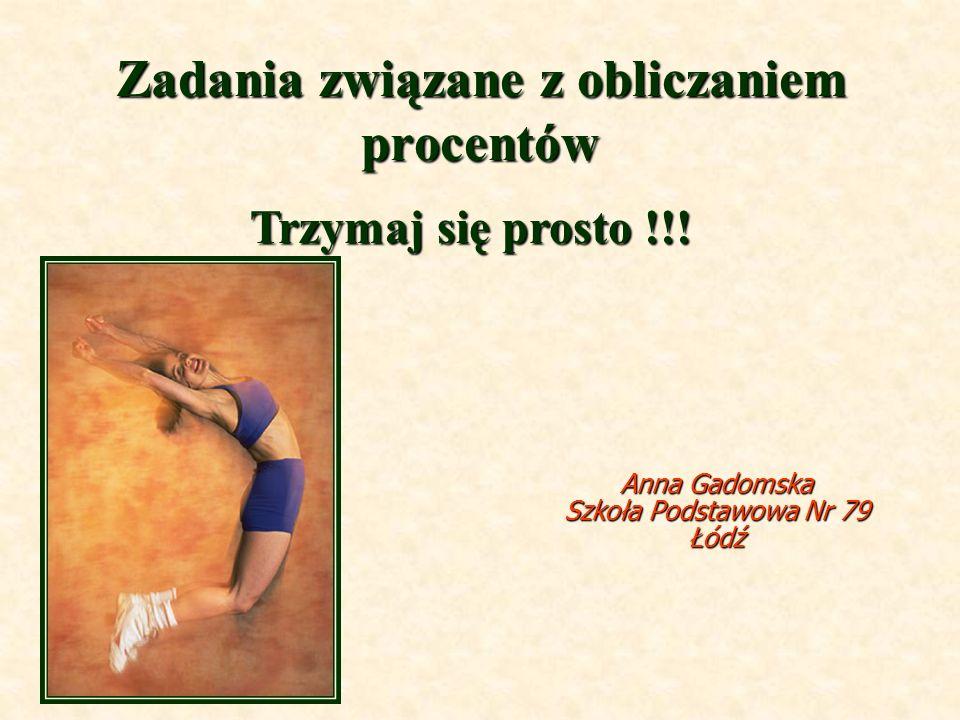 Zadania związane z obliczaniem procentów Anna Gadomska Szkoła Podstawowa Nr 79 Łódź Trzymaj się prosto !!!