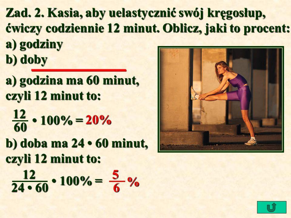 Zad. 2. Kasia, aby uelastycznić swój kręgosłup, ćwiczy codziennie 12 minut. Oblicz, jaki to procent: a) godziny b) doby a) godzina ma 60 minut, czyli