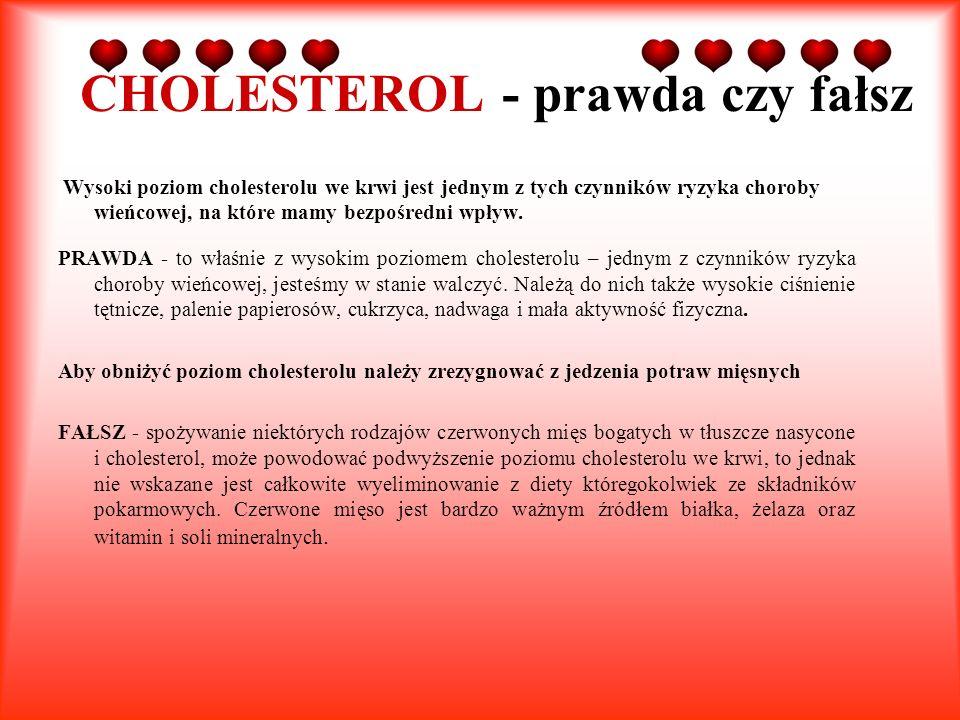 CHOLESTEROL - prawda czy fałsz Wysoki poziom cholesterolu we krwi jest jednym z tych czynników ryzyka choroby wieńcowej, na które mamy bezpośredni wpł