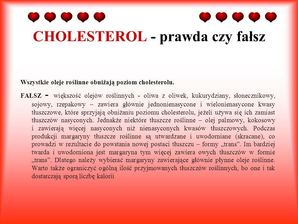 CHOLESTEROL - prawda czy fałsz Wszystkie oleje roślinne obniżają poziom cholesterolu. FAŁSZ - większość olejów roślinnych - oliwa z oliwek, kukurydzia