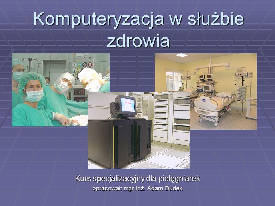 Komputeryzacja w służbie zdrowia Kurs specjalizacyjny dla pielęgniarek opracował: mgr inż. Adam Dudek