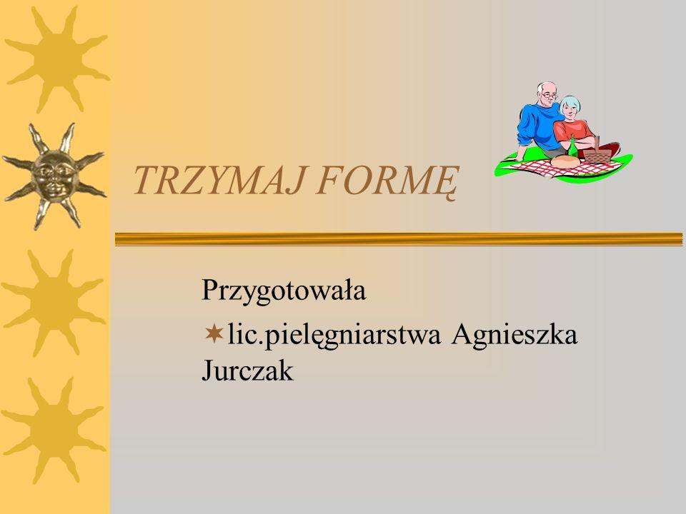TRZYMAJ FORMĘ Przygotowała lic.pielęgniarstwa Agnieszka Jurczak