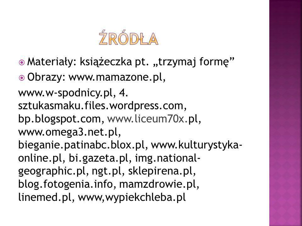 Materiały: książeczka pt. trzymaj formę Obrazy: www.mamazone.pl, www.w-spodnicy.pl, 4. sztukasmaku.files.wordpress.com, bp.blogspot.com, www.liceum70x