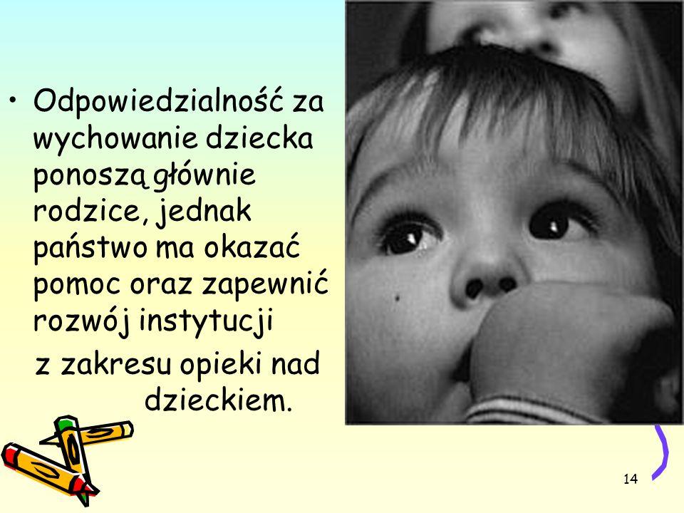 Odpowiedzialność za wychowanie dziecka ponoszą głównie rodzice, jednak państwo ma okazać pomoc oraz zapewnić rozwój instytucji z zakresu opieki nad dzieckiem.